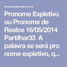 Pronome Expletivo ou Pronome de Realce 16/05/2014    Partilhar33 A palavraseserápronome expletivo, quando for usado apenas para reforçar a ideia contida no verbo, sendo, por isso, dispensável na frase. Ocorrerá o pronome expletivo comverbo intransitivoque tenhasujeito claro. Aparece, em geral, junto aos verbosir, partir, chegar, passar, rir, sorrir, morrer. Além do pronomese, serão pronomesexpletivos os pronomesme, te, nos, vos.   As nossas esperanças foram-se para sempre. As…