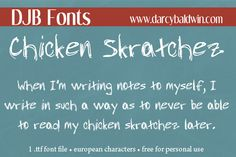 For those times you feel like your scrawl is just chicken skratchez anyway! This font contains a full alphabet, most common punctuation, numbers and European letters. Darcy Baldwin {fontography}