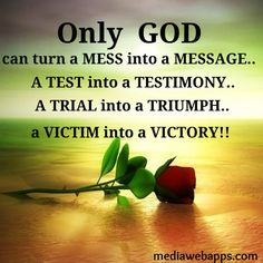 Only GOD can turn a mess into a message a test into a testimony a trial into a triumph a victim into a victory