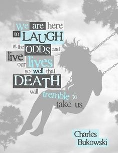 We are here to laugh at the odds and live our lives so well that death will tremble to take us. – Charles Bukowski thedailyquotes.com