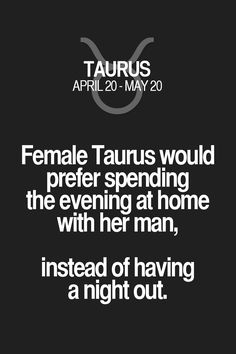 Female Taurus would prefer spending the evening at home with her man, instead of having a night out. Taurus | Taurus Quotes | Taurus Zodiac Signs