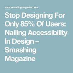 Stop Designing For Only 85% Of Users: Nailing Accessibility In Design – Smashing Magazine