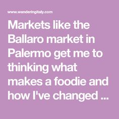Markets like the Ballaro market in Palermo get me to thinking what makes a foodie and how I've changed over the years. Palermo Sicily, Over The Years, Change, Marketing