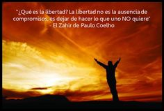 """""""¿Qué es la libertad? La libertad no es la ausencia de compromisos, es dejar de hacer lo que uno NO quiere""""   - El Zahir de Paulo Coelho"""