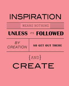 inspiration means nothing unless its followed by creating so get out there and create