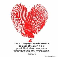 Love is a longing to include someone as a part of yourself. It is a possibility to become more than what you are, by inclusion. Sadhguru
