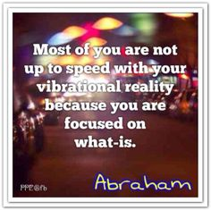 Most of you are not up to speed with your vibrational reality because you are focused on what-is. 1/18/14 Boca Raton FL. *Abraham-Hicks Quotes (AHQ1379)