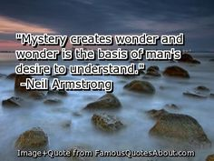"""Mystery creates wonder and wonder is the basis of man's desire to understand."" - Neil Armstrong"