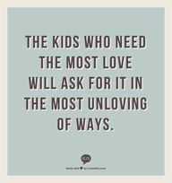 The kids who need the most love will ask for it in the most unloving of ways.