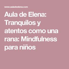Aula de Elena: Tranquilos y atentos como una rana: Mindfulness para niños
