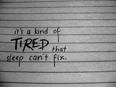 """It's a kind of tired that sleep can't fix. My kind of tired when people ask """"what's wrong"""" and I say """"just tired"""""""