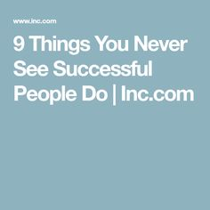 9 Things You Never See Successful People Do | Inc.com