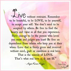 """Live without restraint. Remember to be beautiful, to be LOVE, to be yourself, to accept your self.""  ― Angie Karan Krezos<3"