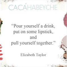 """""""Sirva-se de um drink, coloque um batom e se acalme."""" Elizabeth Taylor –https://www.instagram.com/p/BA-15dFCMKu/?taken-by=cacahabeyche"""