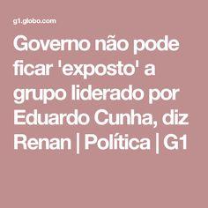 Governo não pode ficar 'exposto' a grupo liderado por Eduardo Cunha, diz Renan | Política | G1