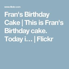 Fran's Birthday Cake | This is Fran's Birthday cake. Today i… | Flickr
