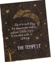 We are such stuff as dreams are made of. and our little life is rounded with a sleep. Shakespeare's The Tempest