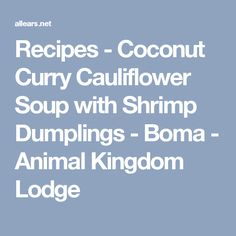 Recipes - Coconut Curry Cauliflower Soup with Shrimp Dumplings - Boma - Animal Kingdom Lodge