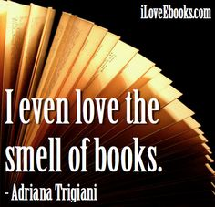 Smell books :)  http://www.iloveebooks.com/3/post/2013/03/image-quotes-smell-books.html
