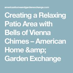 Creating a Relaxing Patio Area with Bells of Vienna Chimes – American Home & Garden Exchange