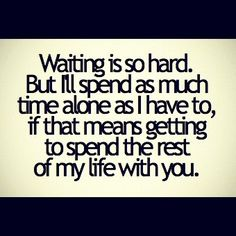 "This basically describes my entire relationship ""waiting is so hard. but I'll spend as much time alone as I have to, if that means getting to spend the rest of my life with you."""