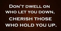 Cherish those who hold you up!  Great advice!