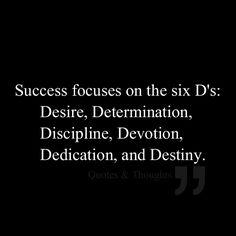 Success focuses on the six D's: Desire, Determination, Discipline, Devotion, Dedication, and Destiny.