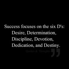 Success focuses on the six D's: Desire, Determination, Discipline, Devotion, Dedication, and Destiny.