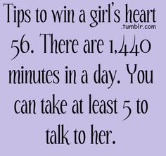 Tips to win a girls heart: there are 1,440 minutes in a day. You can take at least 5 to talk to her