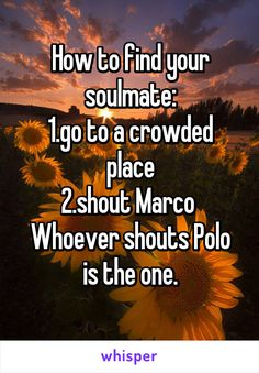 How to find your soulmate: 1.go to a crowded place 2.shout Marco  Whoever shouts Polo is the one.