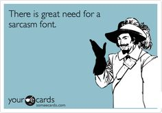 Funny Workplace Ecard: There is great need for a sarcasm font.