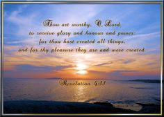 Thou art worthy, O Lord, to receive glory and honour and power: for thou hast created all things, and for thy pleasure they are and were created. Revelation 4:11 KJV