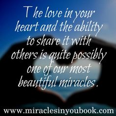 """""""the love in your heart and the ability to share it with others is quite possibly one of our most beautiful miracles"""" - http://miraclesinyoubook.com?utm_content=buffer29bef&utm_medium=social&utm_source=pinterest.com&utm_campaign=buffer I love this and very aligned with the #kindnessmindset"""