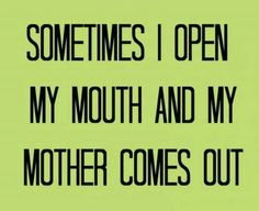waaah - sometimes I open my mouth and my mother comes out.