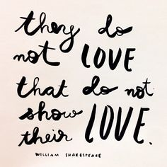 They do not love that do not show their love.  - Shakespeare
