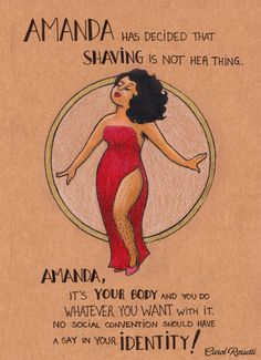 """Amanda has decided that shaving is not her thing. Amanda, it's your body and you do whatever you want with it. No social convention should have a say in your identity!""  Artist: Carol Rossetti"