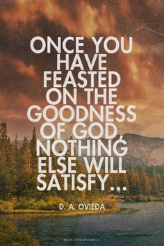 Once you have feasted on the goodness of God, nothing else will satisfy.