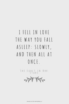 I fell in love the way you fall asleep: slowly, and then all at once. - The Fault in Our Stars at Spoken.ly