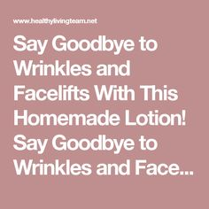 Say Goodbye to Wrinkles and Facelifts With This Homemade Lotion! Say Goodbye to Wrinkles and Facelifts With This Homemade Lotion! - Healthy Living Team