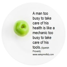 A man too busy to take care of his health is like a mechanic too busy to take care of his tools.(Spanish Proverb) www.facebook.com/eatdrinkmindful