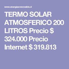 TERMO SOLAR ATMOSFERICO 200 LITROS   Precio $  324.000  Precio Internet $  319.813 Chile, Internet, Solar Panels, Renewable Energy, Chili