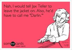 "Nah, I would tell Jax Teller to leave the jacket on. Also, he'd have to call me ""Darlin'."