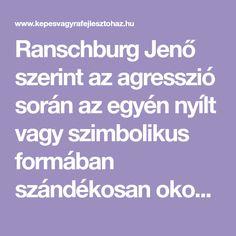 Ranschburg Jenő szerint az agresszió során az egyén nyílt vagy szimbolikus formában szándékosan okoz kárt, sérelmet másokban, önmagában vagy a körülötte lévő tárgyakban. Megmutatkozhat fizikai, verbális és fantázia formájában. Egyre kisebb korban jelentkeznek az agresszió különböző megnyilvánulásai. Van olyan gyerek, akihez ha váratlanul hozzáérnek, azonnal üt vagy széttöri ceruzáit, könyveit, székeket dobál, szélsőséges esetben rettegésben …