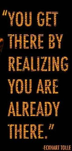 You get there by realizing you are already there. - Eckhart Tolle
