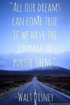 dreams can come true if you have the courage to pursue them