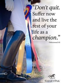 """Suffer now and live the rest of your life a champion."""