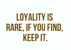 Loyalty is Rare if you find KEEP IT