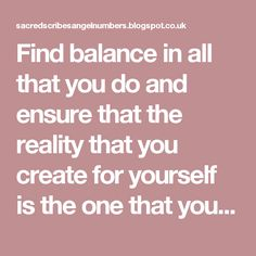 Find balance in all that you do and ensure that the reality that you create for yourself is the one that you desire.