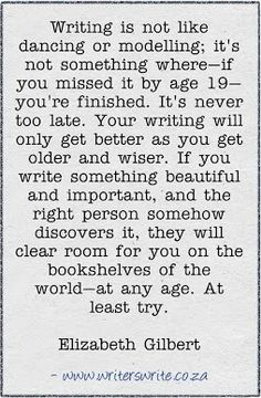 """It's never too late. Your writing will only get better..."" ~Elizabeth Gilbert"