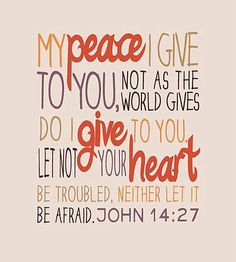John 14:27 ~ My peace I give to you, not as the world gives do I give to you. Let not your heart be troubled, neither let it be afraid.